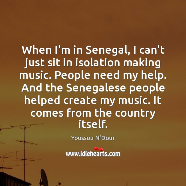 When I'm in Senegal, I can't just sit in isolation making music. Image