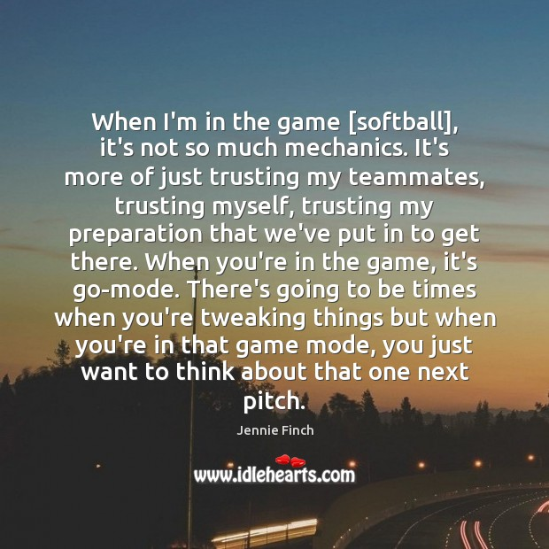 When I'm in the game [softball], it's not so much mechanics. It's Jennie Finch Picture Quote