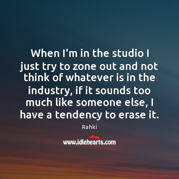 Image, When I'm in the studio I just try to zone out and