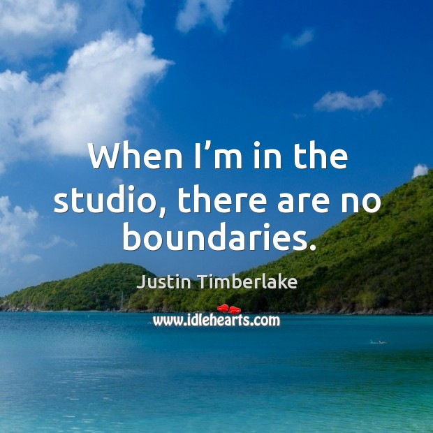 When I'm in the studio, there are no boundaries. Image