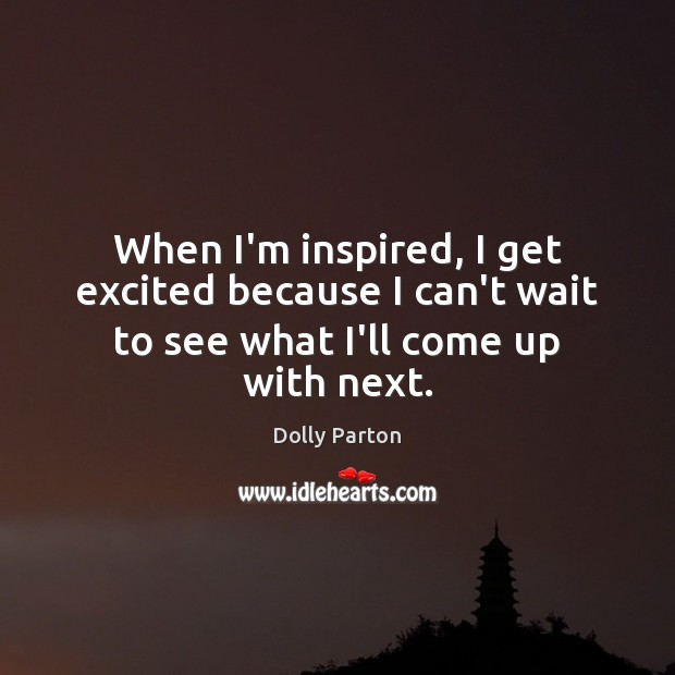 When I'm inspired, I get excited because I can't wait to see what I'll come up with next. Dolly Parton Picture Quote