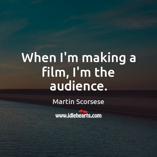 When I'm making a film, I'm the audience. Martin Scorsese Picture Quote