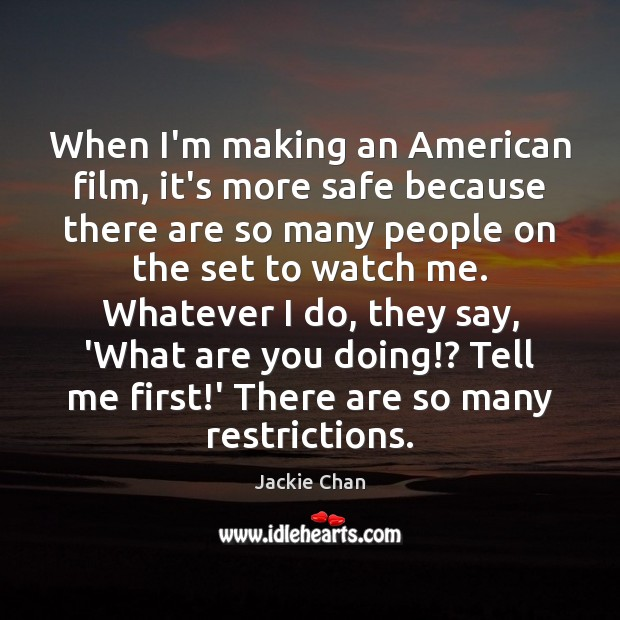 When I'm making an American film, it's more safe because there are Jackie Chan Picture Quote