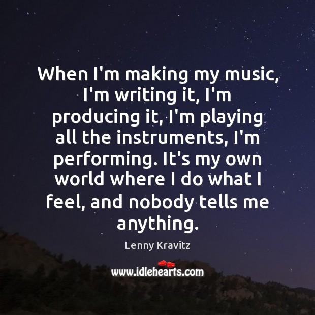 Image, When I'm making my music, I'm writing it, I'm producing it, I'm