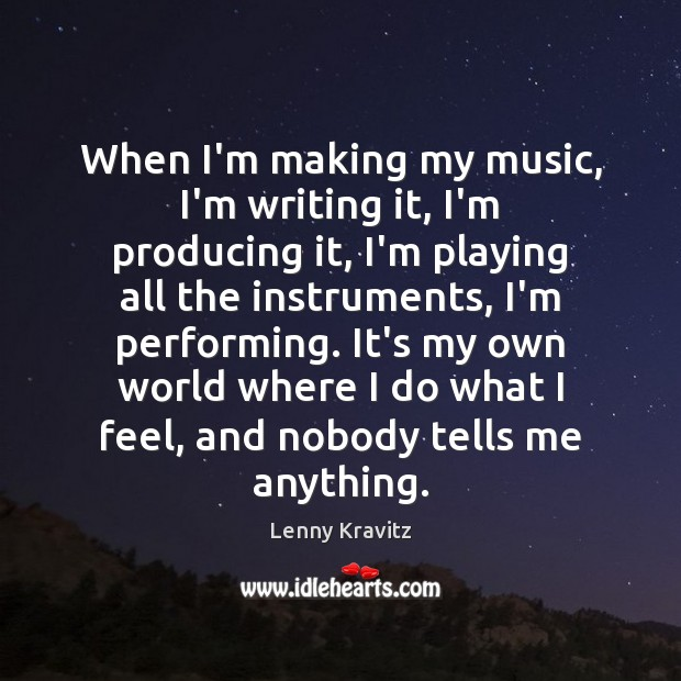 When I'm making my music, I'm writing it, I'm producing it, I'm Lenny Kravitz Picture Quote