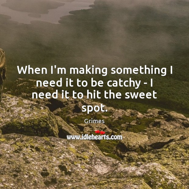 When I'm making something I need it to be catchy – I need it to hit the sweet spot. Image