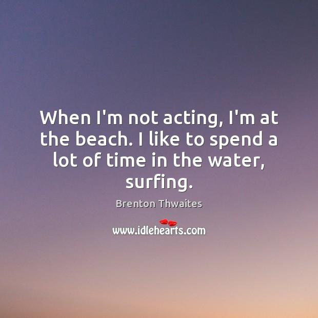 When I'm not acting, I'm at the beach. I like to spend Image