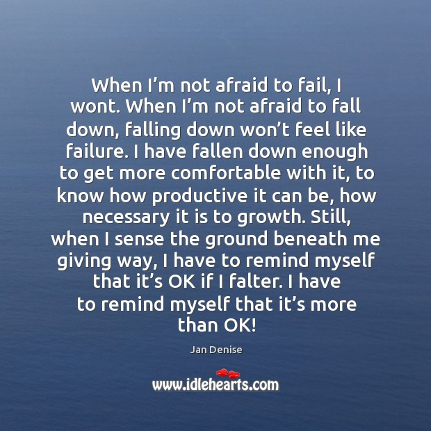When I'm not afraid to fail, I wont. When I'm not afraid to fall down.. Image