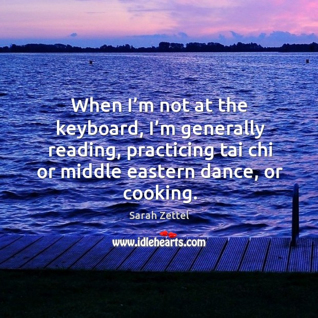 When I'm not at the keyboard, I'm generally reading, practicing tai chi or middle eastern dance, or cooking. Image