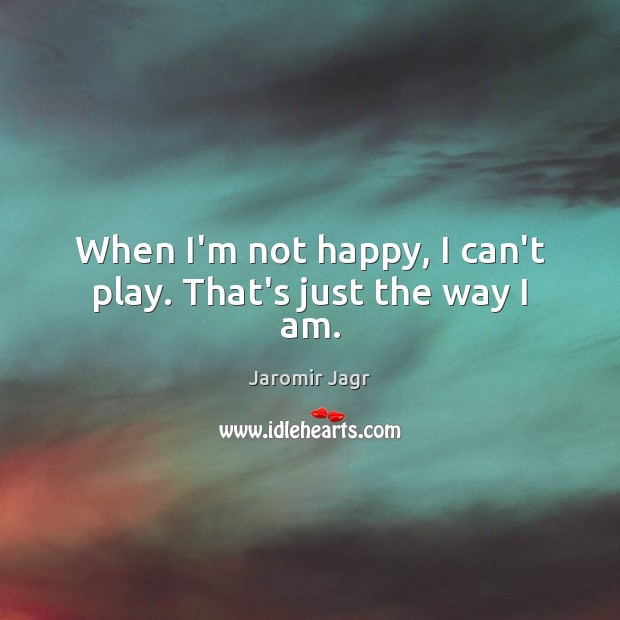 When I'm not happy, I can't play. That's just the way I am. Image