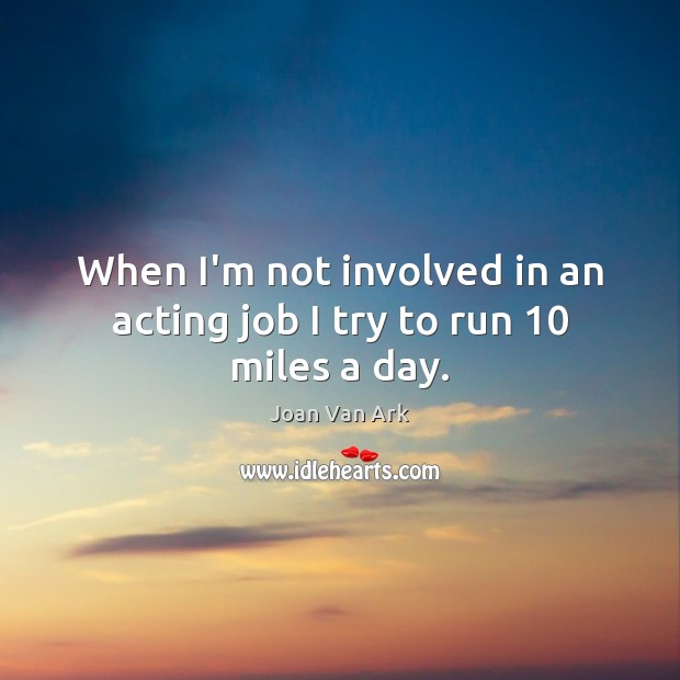 When I'm not involved in an acting job I try to run 10 miles a day. Image