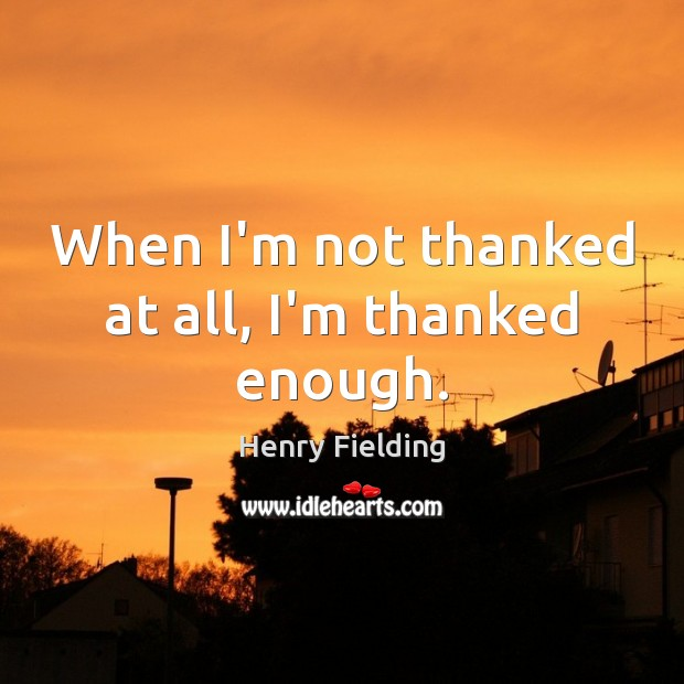 When I'm not thanked at all, I'm thanked enough. Henry Fielding Picture Quote