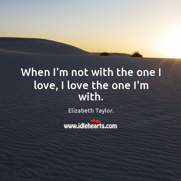 When I'm not with the one I love, I love the one I'm with. Image