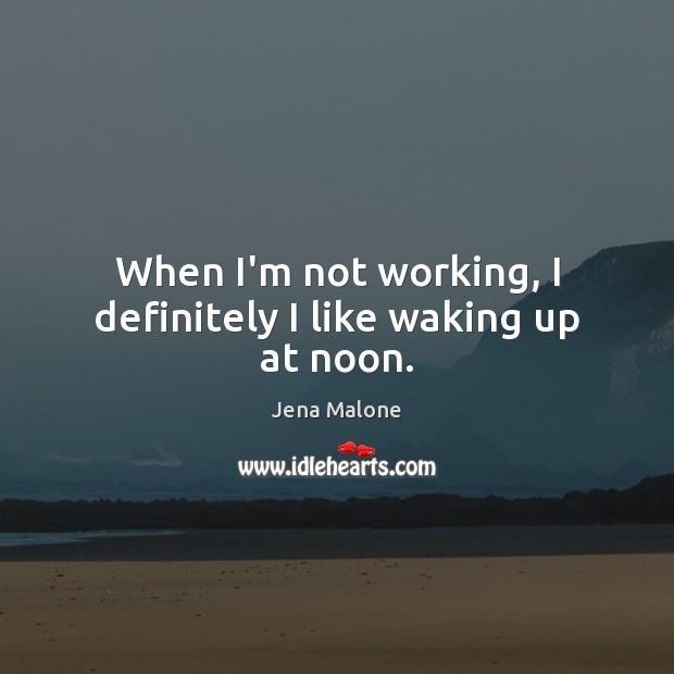 When I'm not working, I definitely I like waking up at noon. Image