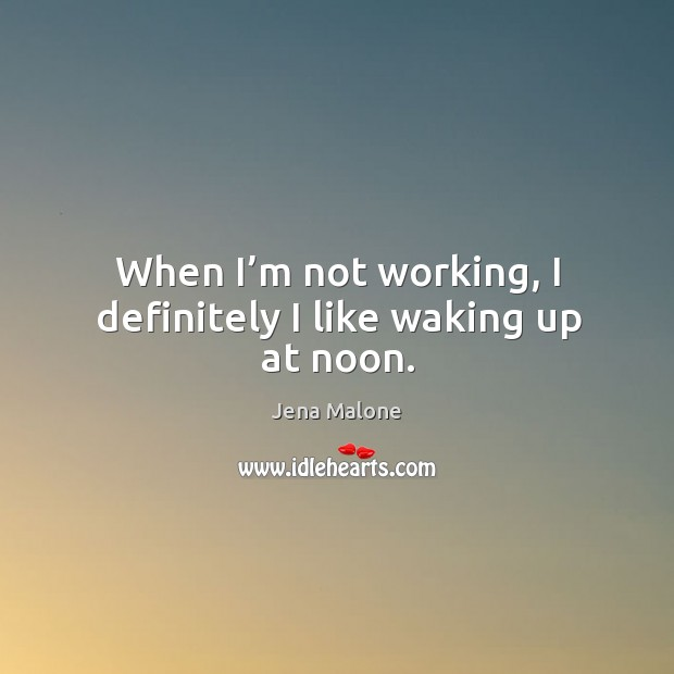 When I'm not working, I definitely I like waking up at noon. Jena Malone Picture Quote
