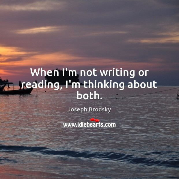 When I'm not writing or reading, I'm thinking about both. Image