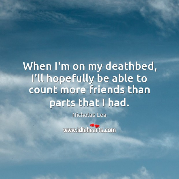 When I'm on my deathbed, I'll hopefully be able to count more Nicholas Lea Picture Quote