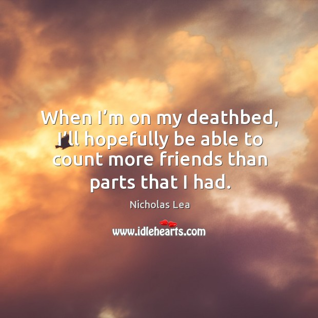 When I'm on my deathbed, I'll hopefully be able to count more friends than parts that I had. Nicholas Lea Picture Quote