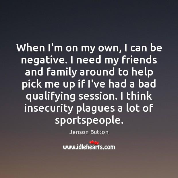 When I'm on my own, I can be negative. I need my Jenson Button Picture Quote