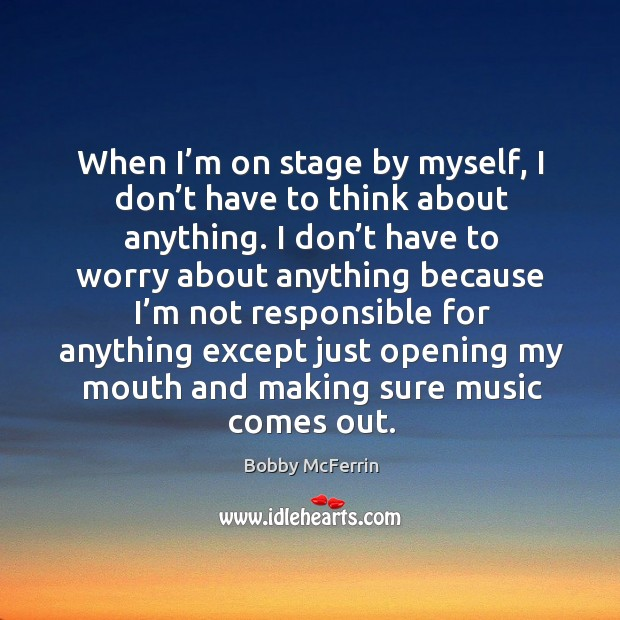 When I'm on stage by myself, I don't have to think about anything. Image