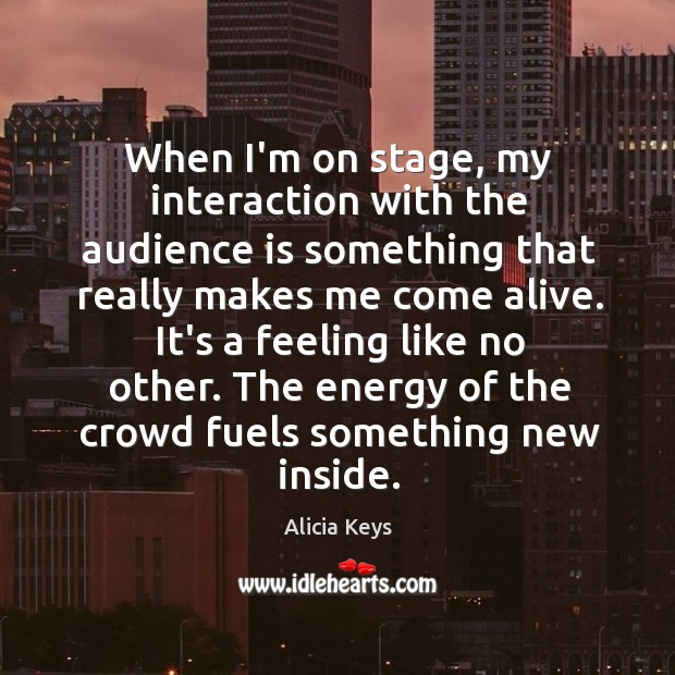 When I'm on stage, my interaction with the audience is something that Image
