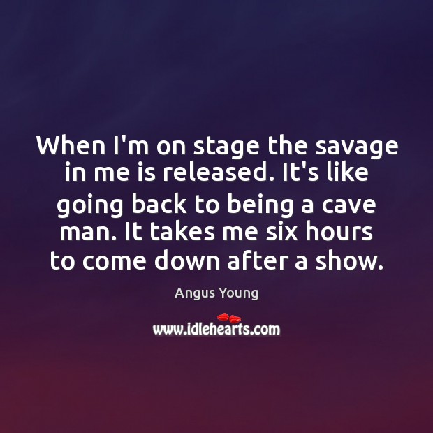 When I'm on stage the savage in me is released. It's like Angus Young Picture Quote