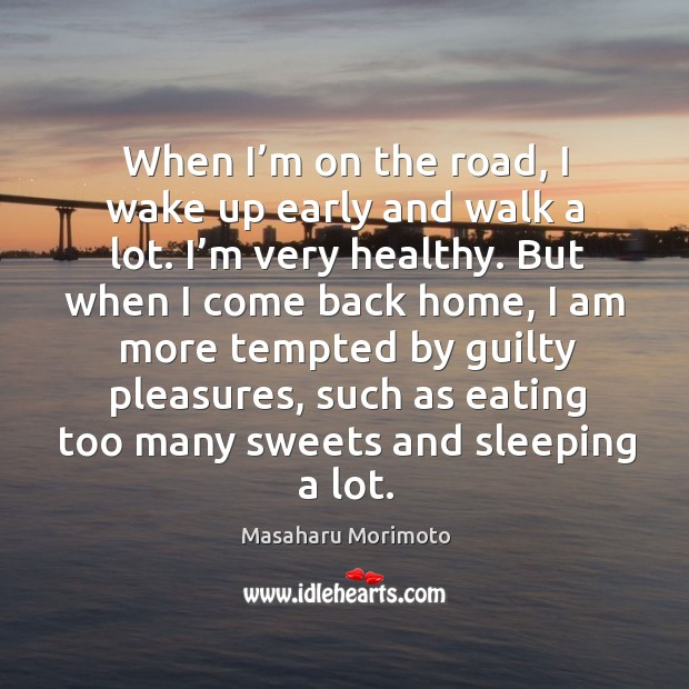 When I'm on the road, I wake up early and walk a lot. I'm very healthy. Image