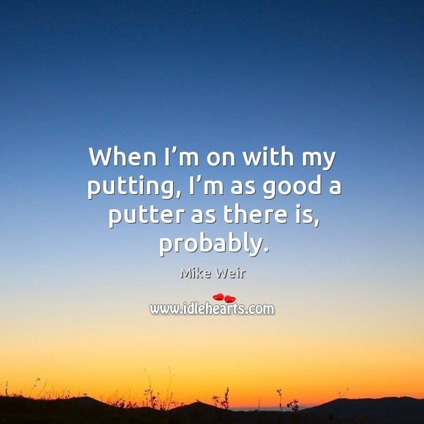 When I'm on with my putting, I'm as good a putter as there is, probably. Mike Weir Picture Quote