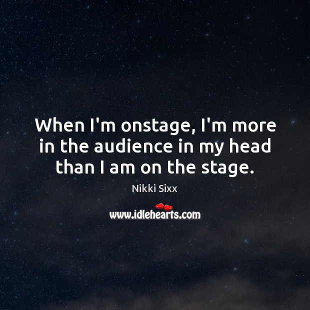 When I'm onstage, I'm more in the audience in my head than I am on the stage. Nikki Sixx Picture Quote