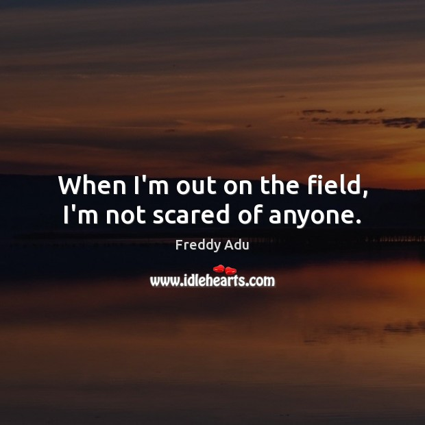 When I'm out on the field, I'm not scared of anyone. Freddy Adu Picture Quote