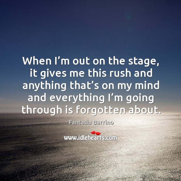 When I'm out on the stage, it gives me this rush and anything that's on my mind Fantasia Barrino Picture Quote