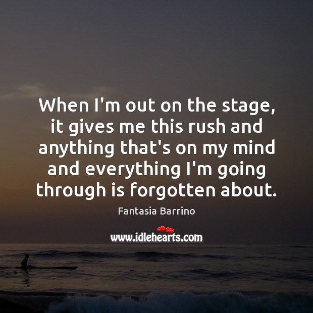 When I'm out on the stage, it gives me this rush and Fantasia Barrino Picture Quote