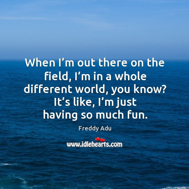 When I'm out there on the field, I'm in a whole different world, you know? it's like, I'm just having so much fun. Freddy Adu Picture Quote