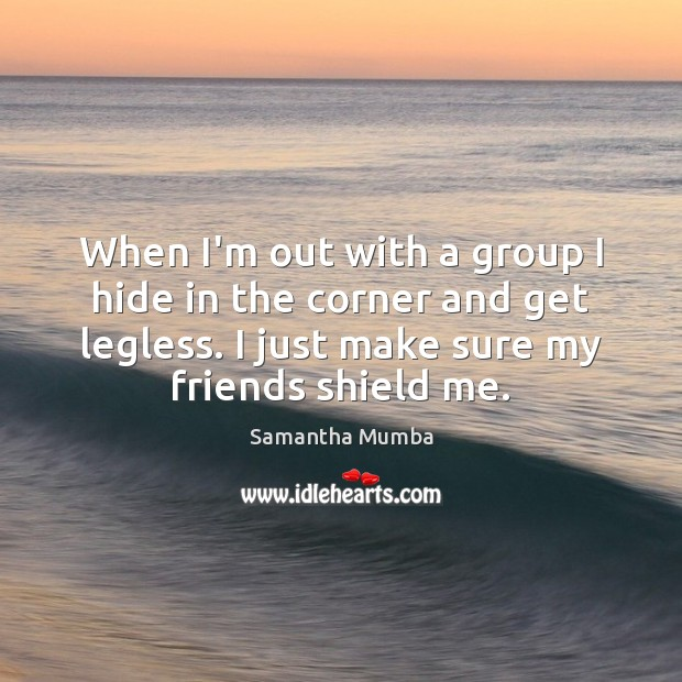 When I'm out with a group I hide in the corner and Samantha Mumba Picture Quote