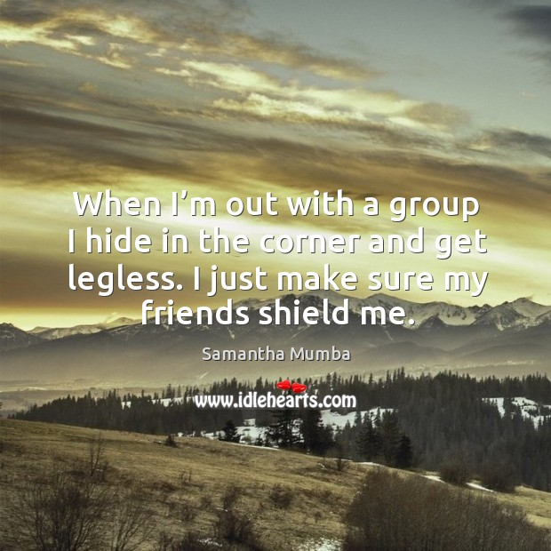 When I'm out with a group I hide in the corner and get legless. I just make sure my friends shield me. Samantha Mumba Picture Quote