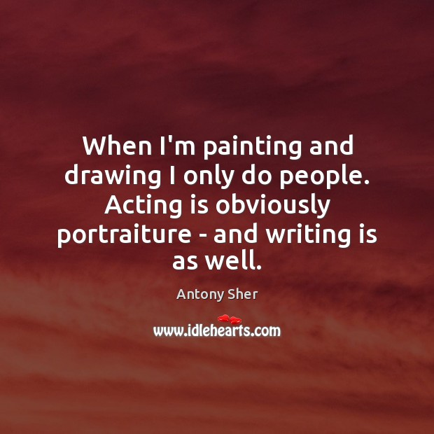 Image, When I'm painting and drawing I only do people. Acting is obviously