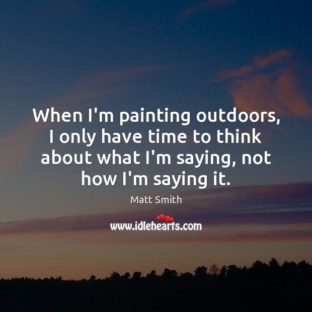When I'm painting outdoors, I only have time to think about what Matt Smith Picture Quote