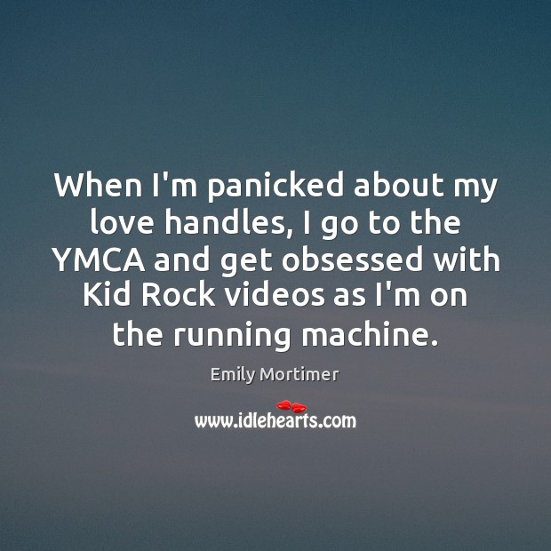When I'm panicked about my love handles, I go to the YMCA Emily Mortimer Picture Quote