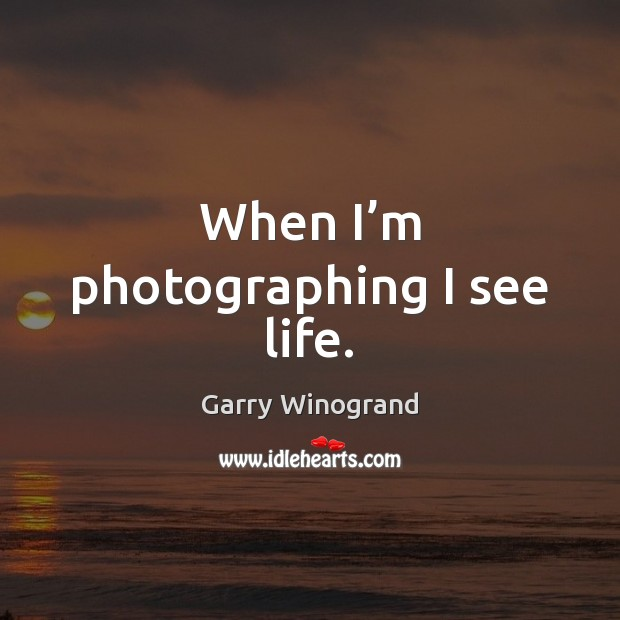 When I'm photographing I see life. Image