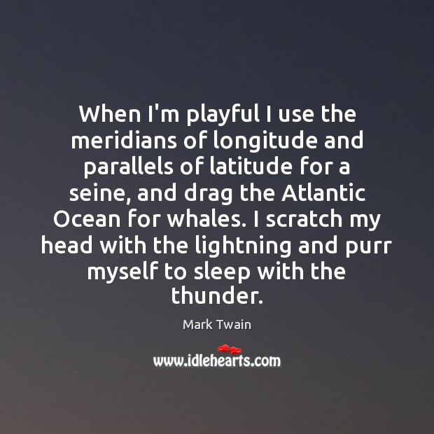 When I'm playful I use the meridians of longitude and parallels of Mark Twain Picture Quote
