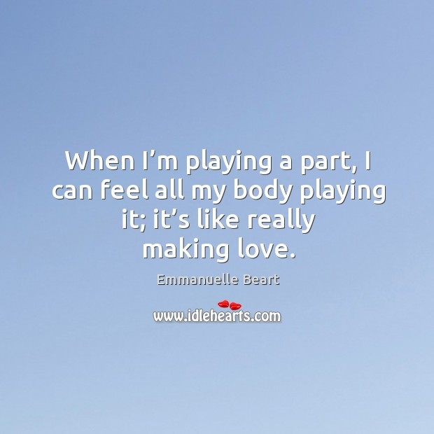 When I'm playing a part, I can feel all my body playing it; it's like really making love. Emmanuelle Beart Picture Quote