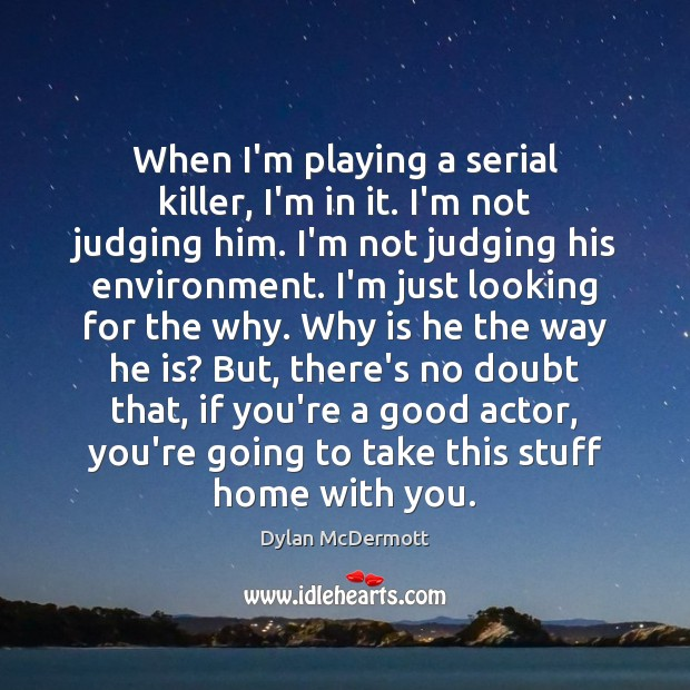 When I'm playing a serial killer, I'm in it. I'm not judging Dylan McDermott Picture Quote