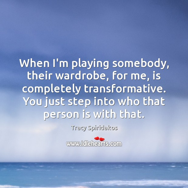 When I'm playing somebody, their wardrobe, for me, is completely transformative. You Image