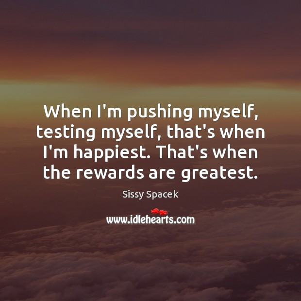 When I'm pushing myself, testing myself, that's when I'm happiest. That's when Sissy Spacek Picture Quote