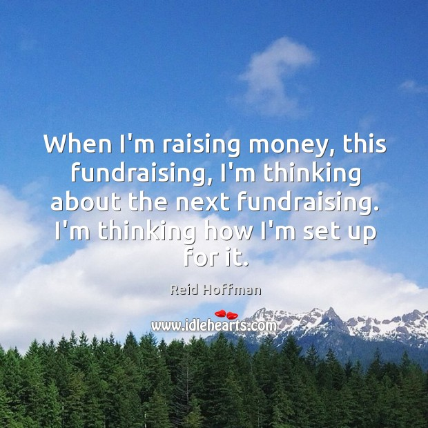 When I'm raising money, this fundraising, I'm thinking about the next fundraising. Reid Hoffman Picture Quote