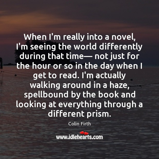When I'm really into a novel, I'm seeing the world differently during Colin Firth Picture Quote