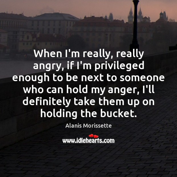 Image, When I'm really, really angry, if I'm privileged enough to be next