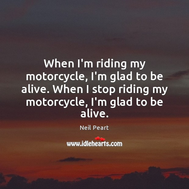 Image, When I'm riding my motorcycle, I'm glad to be alive. When I