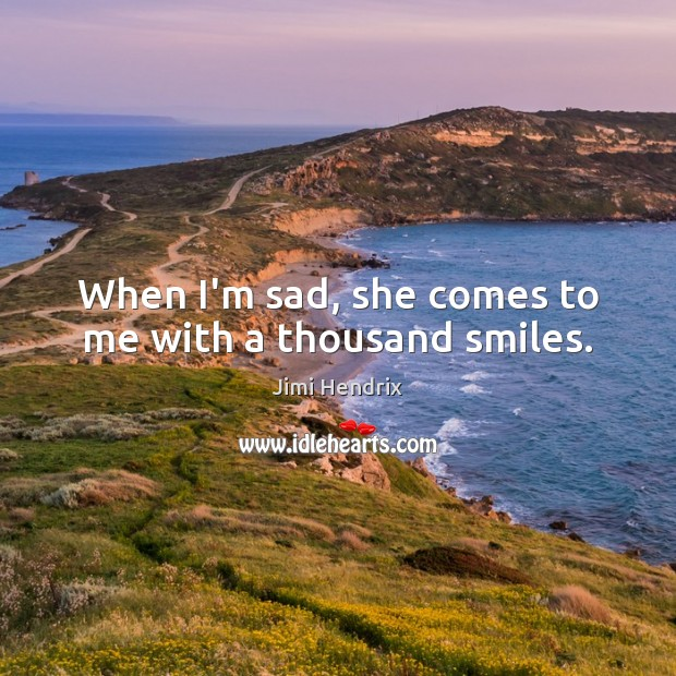 When I'm sad, she comes to me with a thousand smiles. Jimi Hendrix Picture Quote