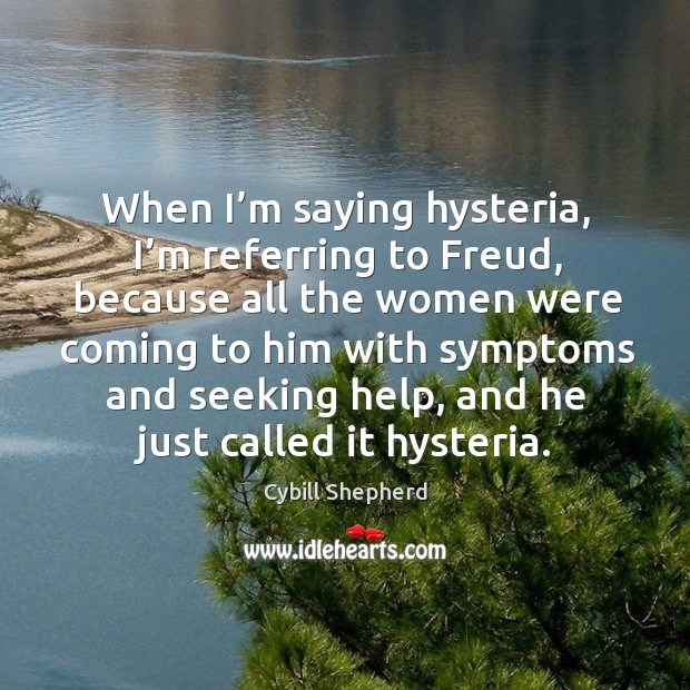 When I'm saying hysteria, I'm referring to freud, because all the women were coming to him Image